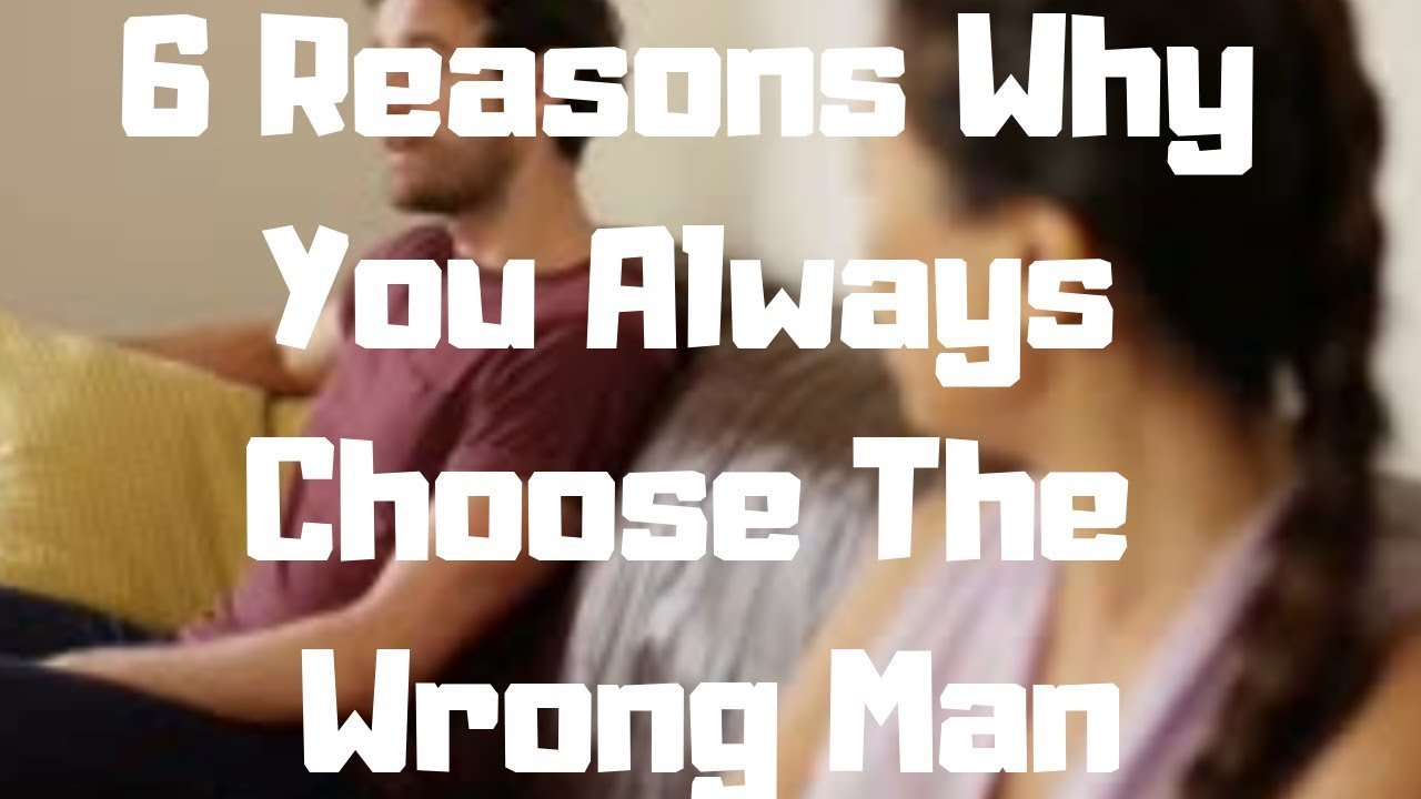 6 Reasons Why You Always Choose The Wrong Man - Dating
